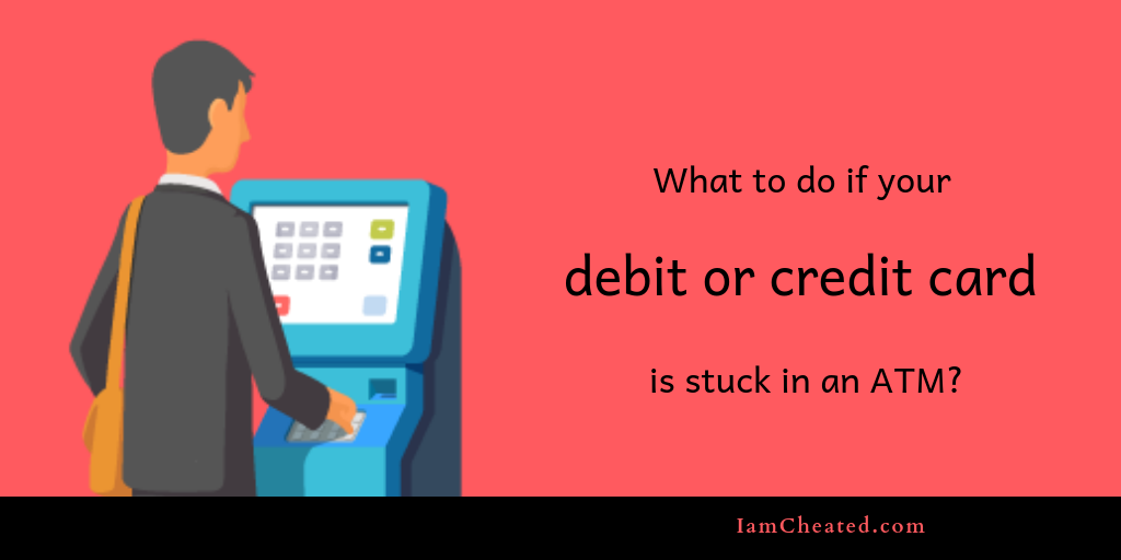 What to do if your Debit or Credit Card is stuck in an ATM?