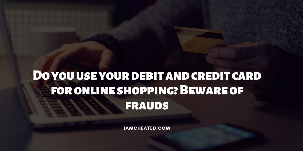 Do you use your debit and credit card for online shopping? Beware of frauds