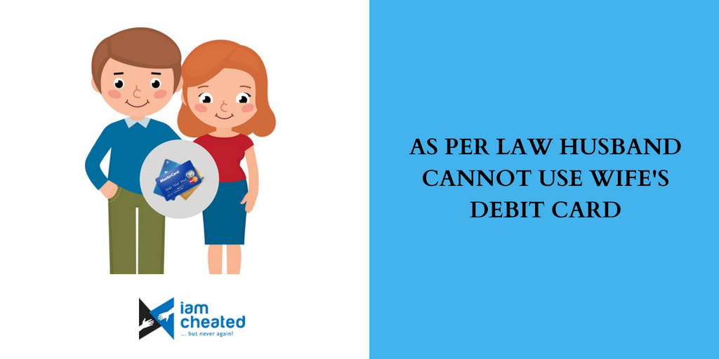 As per law husband cannot use wife's debit card