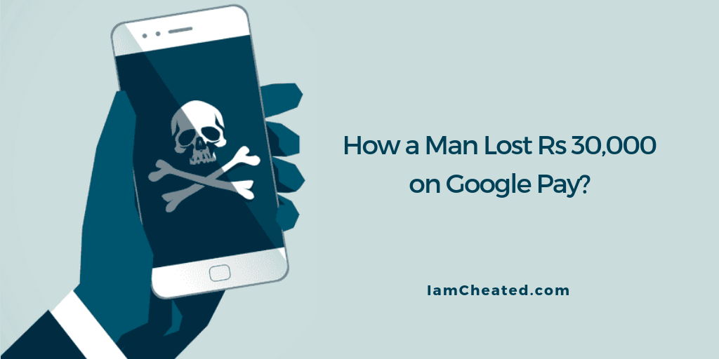 How a Man Lost Rs 30,000 on Google Pay?