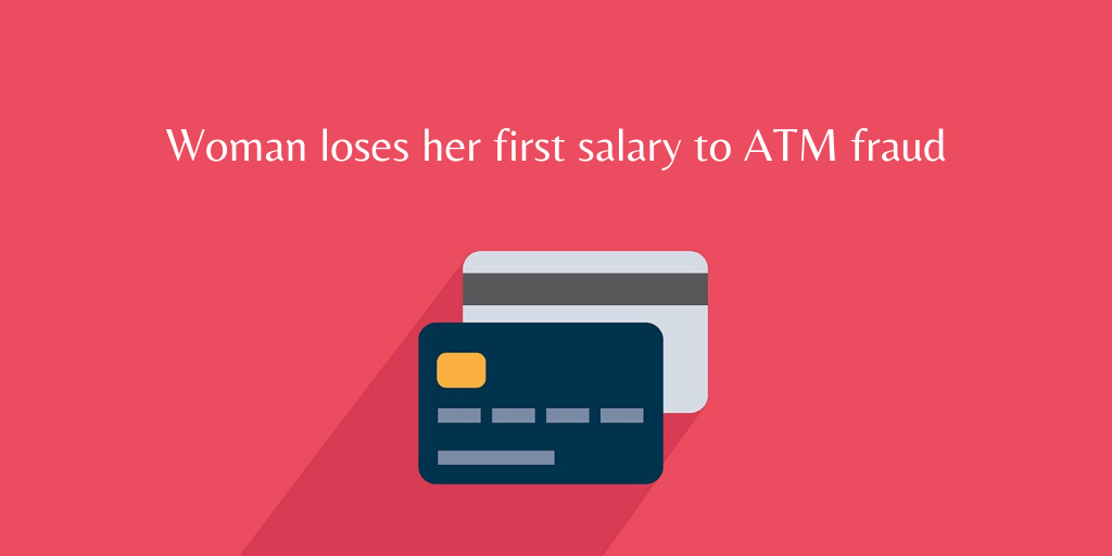 Woman loses her first salary to ATM fraud