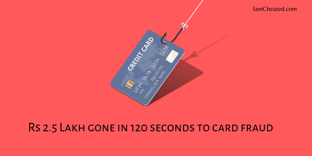 Rs 2.5 Lakh gone in 120 seconds to card fraud