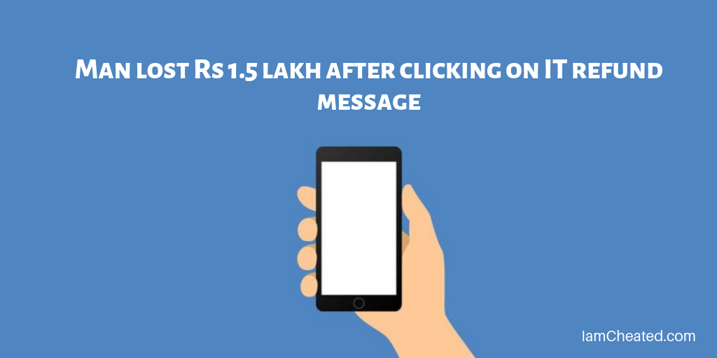 Man lost Rs 1.5 lakh after clicking on IT refund message