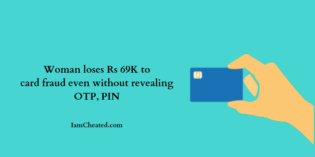 Woman loses Rs 69K to card fraud even without revealing OTP, PIN